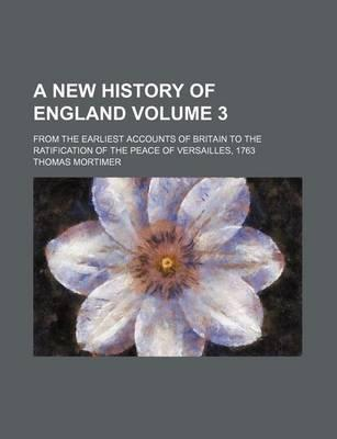 A New History of England; From the Earliest Accounts of Britain to the Ratification of the Peace of Versailles, 1763 Volume 3