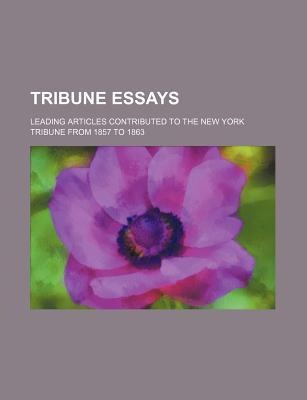 Tribune Essays; Leading Articles Contributed to the New York Tribune from 1857 to 1863