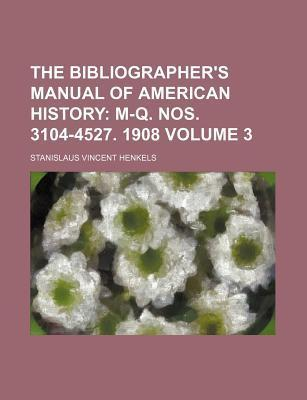 The Bibliographer's Manual of American History; M-Q. Nos. 3104-4527. 1908 Volume 3
