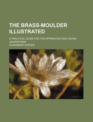 The Brass-Moulder Illustrated; A Practical Guide for the Apprentice and Young Journeyman