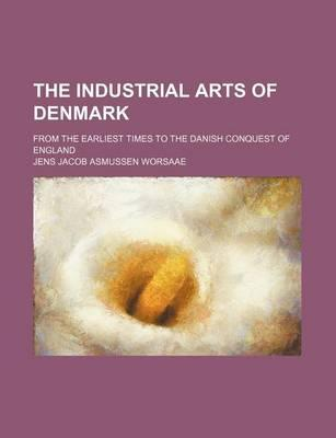 The Industrial Arts of Denmark; From the Earliest Times to the Danish Conquest of England