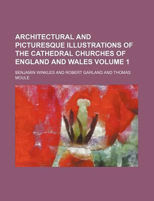 Architectural and Picturesque Illustrations of the Cathedral Churches of England and Wales Volume 1