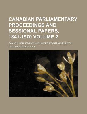 Canadian Parliamentary Proceedings and Sessional Papers, 1841-1970 Volume 2