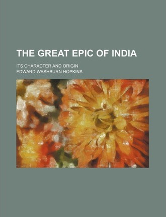 The Great Epic of India; Its Character and Origin