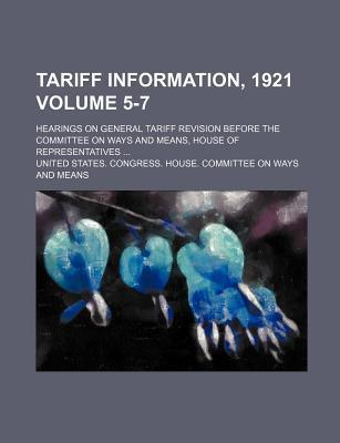 Tariff Information, 1921; Hearings on General Tariff Revision Before the Committee on Ways and Means, House of Representatives Volume 5-7