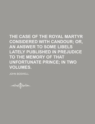 The Case of the Royal Martyr Considered with Candour; Or, an Answer to Some Libels Lately Published in Prejudice to the Memory of That Unfortunate Prince in Two Volumes.