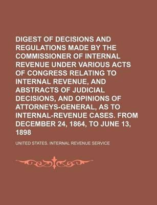 Digest of Decisions and Regulations Made by the Commissioner of Internal Revenue Under Various Acts of Congress Relating to Internal Revenue, and Abstracts of Judicial Decisions, and Opinions of Attorneys-General, as to Internal-Revenue