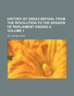 History of Great-Britain, from the Revolution to the Session of Parliament Ending a Volume 1