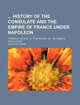 History of the Consulate and the Empire of France Under Napoleon; Forming a Sequel to the History of the French Revolution.