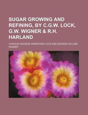 Sugar Growing and Refining, by C.G.W. Lock, G.W. Wigner & R.H. Harland