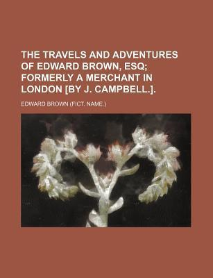 The Travels and Adventures of Edward Brown, Esq; Formerly a Merchant in London [By J. Campbell.].