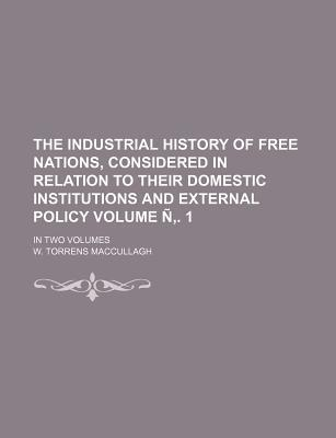 The Industrial History of Free Nations, Considered in Relation to Their Domestic Institutions and External Policy; In Two Volumes Volume N . 1