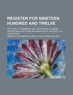 Register for Nineteen Hundred and Twelve; With Roll of Members and Their Revolutionary Ancestors, and Other Information of Interest to the Society