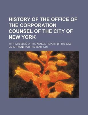 History of the Office of the Corporation Counsel of the City of New York; With a Resume of the Annual Report of the Law Department for the Year 1906