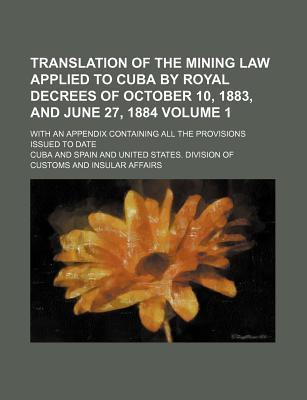 Translation of the Mining Law Applied to Cuba by Royal Decrees of October 10, 1883, and June 27, 1884; With an Appendix Containing All the Provisions