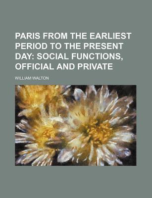 Paris from the Earliest Period to the Present Day; Social Functions, Official and Private