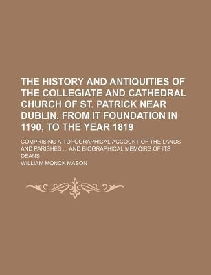 The History and Antiquities of the Collegiate and Cathedral Church of St. Patrick Near Dublin, from It Foundation in 1190, to the Year 1819; Comprising a Topographical Account of the Lands and Parishes and Biographical Memoirs of Its Deans