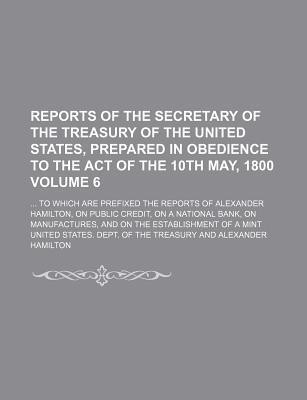 Reports of the Secretary of the Treasury of the United States, Prepared in Obedience to the Act of the 10th May, 1800; To Which Are Prefixed the Reports of Alexander Hamilton, on Public Credit, on a National Bank, on Volume 6