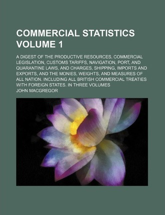 Commercial Statistics; A Digest of the Productive Resources, Commercial Legislation, Customs Tariffs, Navigation, Port, and Quarantine Laws, and Charg