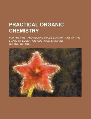 Practical Organic Chemistry; For the First and Second Stage Examinations of the Board of Education (South Kensington)