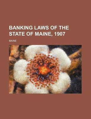Banking Laws of the State of Maine, 1907