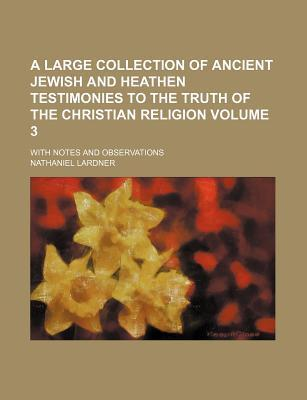 A Large Collection of Ancient Jewish and Heathen Testimonies to the Truth of the Christian Religion; With Notes and Observations Volume 3