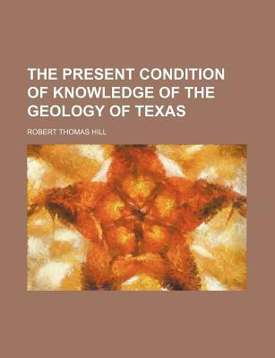 The Present Condition of Knowledge of the Geology of Texas