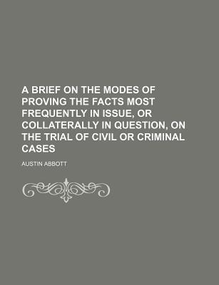 A Brief on the Modes of Proving the Facts Most Frequently in Issue, or Collaterally in Question, on the Trial of Civil or Criminal Cases