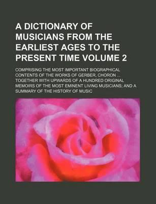 A Dictionary of Musicians from the Earliest Ages to the Present Time; Comprising the Most Important Biographical Contents of the Works of Gerber, Ch