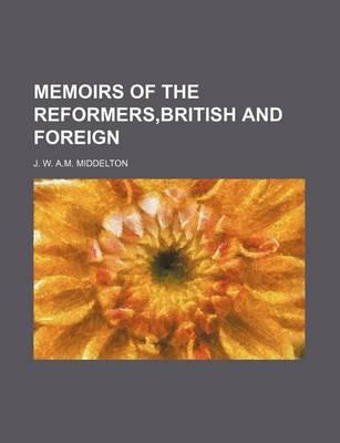 Memoirs of the Reformers, British and Foreign