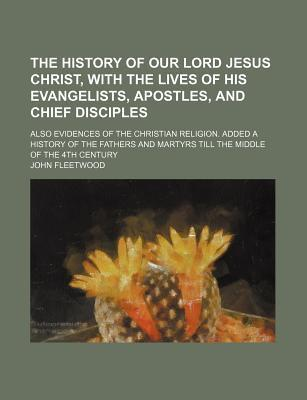 The History of Our Lord Jesus Christ, with the Lives of His Evangelists, Apostles, and Chief Disciples; Also Evidences of the Christian Religion. Added a History of the Fathers and Martyrs Till the Middle of the 4th Century