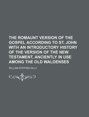 The Romaunt Version of the Gospel According to St. John with an Introductory History of the Version of the New Testament, Anciently in Use Among the Old Waldenses