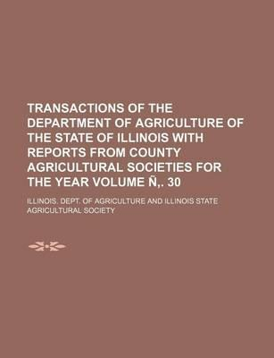 Transactions of the Department of Agriculture of the State of Illinois with Reports from County Agricultural Societies for the Year Volume N . 30