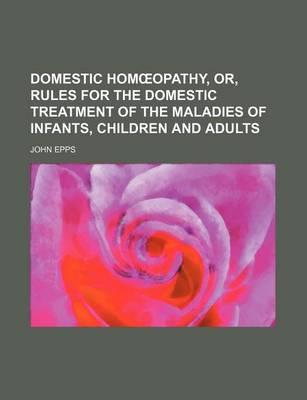 Domestic Hom Opathy, Or, Rules for the Domestic Treatment of the Maladies of Infants, Children and Adults