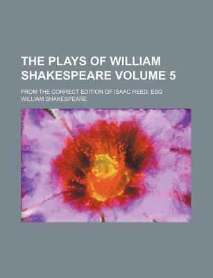 The Plays of William Shakespeare; From the Correct Edition of Isaac Reed, Esq Volume 5