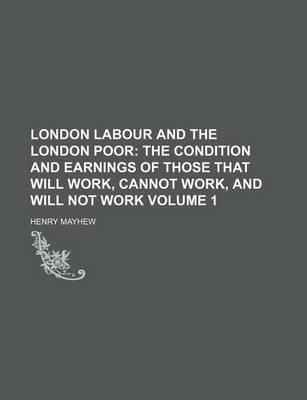 London Labour and the London Poor; The Condition and Earnings of Those That Will Work, Cannot Work, and Will Not Work Volume 1