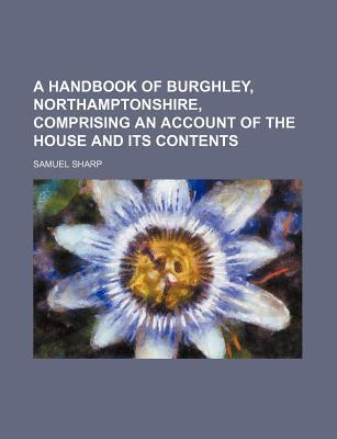 A Handbook of Burghley, Northamptonshire, Comprising an Account of the House and Its Contents