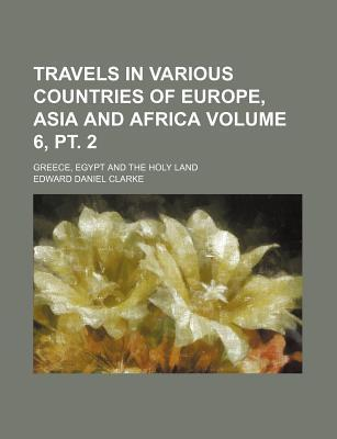 Travels in Various Countries of Europe, Asia and Africa; Greece, Egypt and the Holy Land Volume 6, PT. 2
