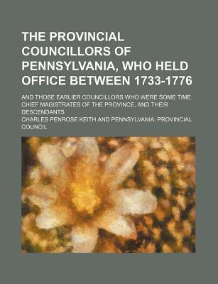 The Provincial Councillors of Pennsylvania, Who Held Office Between 1733-1776; And Those Earlier Councillors Who Were Some Time Chief Magistrates of the Province, and Their Descendants