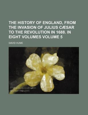 The History of England, from the Invasion of Julius Caesar to the Revolution in 1688. in Eight Volumes Volume 5