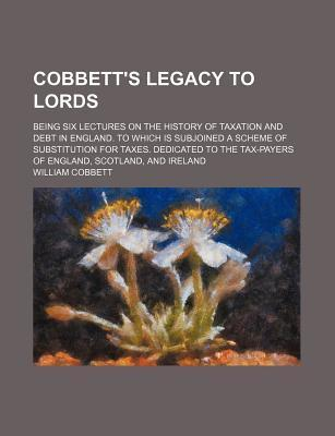 Cobbett's Legacy to Lords; Being Six Lectures on the History of Taxation and Debt in England. to Which Is Subjoined a Scheme of Substitution for Taxes. Dedicated to the Tax-Payers of England, Scotland, and Ireland