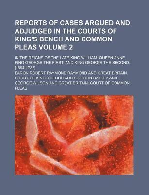 Reports of Cases Argued and Adjudged in the Courts of King's Bench and Common Pleas; In the Reigns of the Late King William, Queen Anne, King George the First, and King George the Second. [1694-1732] Volume 2