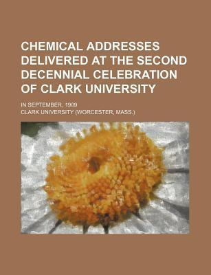 Chemical Addresses Delivered at the Second Decennial Celebration of Clark University; In September, 1909