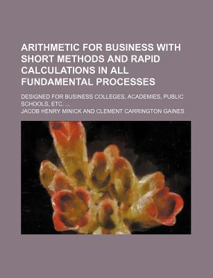 Arithmetic for Business with Short Methods and Rapid Calculations in All Fundamental Processes; Designed for Business Colleges, Academies, Public Schools, Etc.