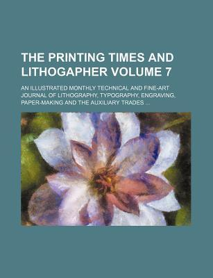 The Printing Times and Lithogapher; An Illustrated Monthly Technical and Fine-Art Journal of Lithography, Typography, Engraving, Paper-Making and the