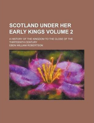Scotland Under Her Early Kings; A History of the Kingdom to the Close of the Thirteenth Century Volume 2