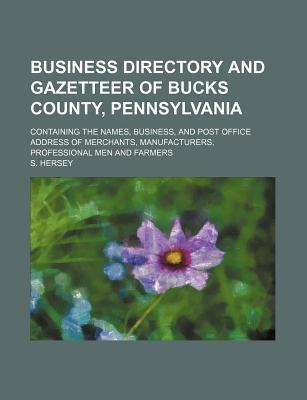 Business Directory and Gazetteer of Bucks County, Pennsylvania; Containing the Names, Business, and Post Office Address of Merchants, Manufacturers, Professional Men and Farmers