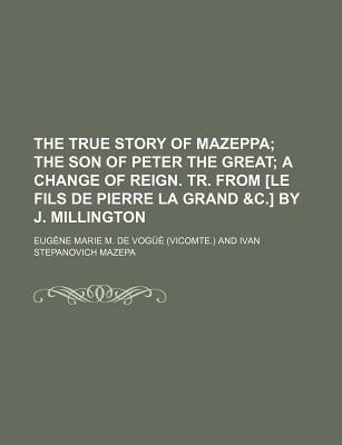 The True Story of Mazeppa; The Son of Peter the Great a Change of Reign. Tr. from [Le Fils de Pierre La Grand &C.] by J. Millington