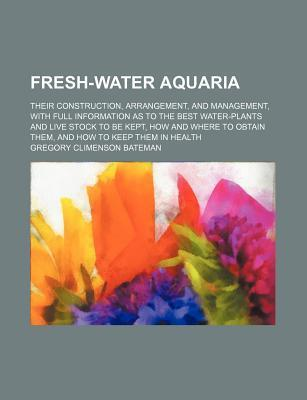 Fresh-Water Aquaria; Their Construction, Arrangement, and Management, with Full Information as to the Best Water-Plants and Live Stock to Be Kept, How and Where to Obtain Them, and How to Keep Them in Health