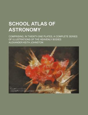 School Atlas of Astronomy; Comprising, in Twenty-One Plates, a Complete Series of Illustrations of the Heavenly Bodies